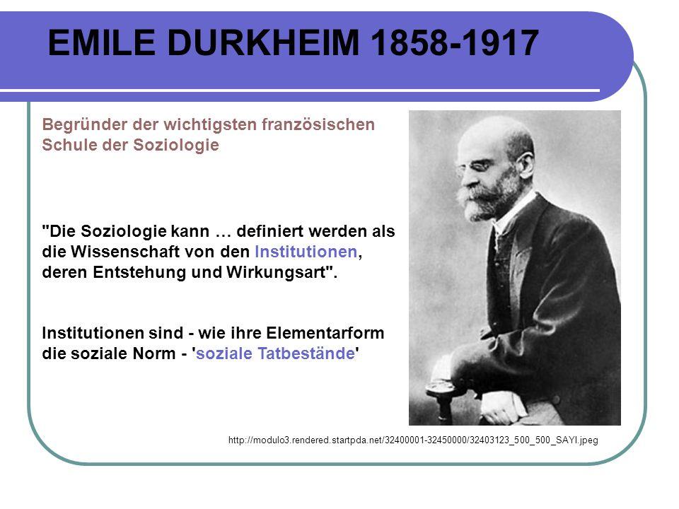 EMILE DURKHEIM 1858-1917 http://modulo3.rendered.startpda.net/32400001-32450000/32403123_500_500_SAYI.jpeg Begründer der wichtigsten französischen Schule der Soziologie Die Soziologie kann … definiert werden als die Wissenschaft von den Institutionen, deren Entstehung und Wirkungsart .
