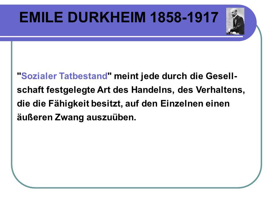 EMILE DURKHEIM 1858-1917 Sozialer Tatbestand meint jede durch die Gesell- schaft festgelegte Art des Handelns, des Verhaltens, die die Fähigkeit besitzt, auf den Einzelnen einen äußeren Zwang auszuüben.