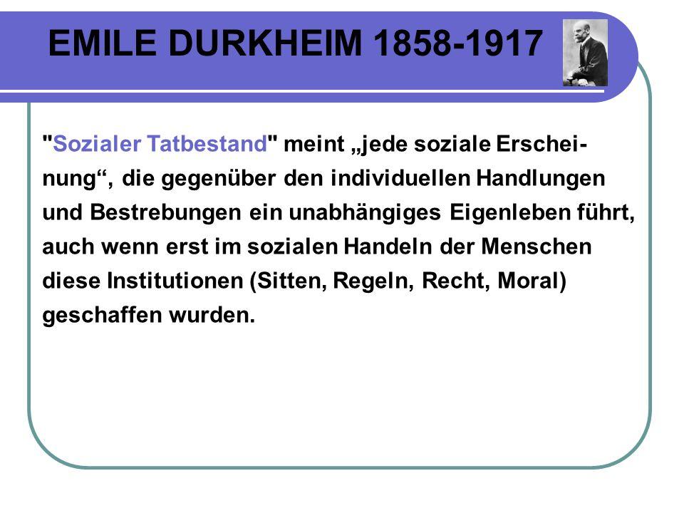 EMILE DURKHEIM 1858-1917 Sozialer Tatbestand meint jede soziale Erschei- nung, die gegenüber den individuellen Handlungen und Bestrebungen ein unabhängiges Eigenleben führt, auch wenn erst im sozialen Handeln der Menschen diese Institutionen (Sitten, Regeln, Recht, Moral) geschaffen wurden.