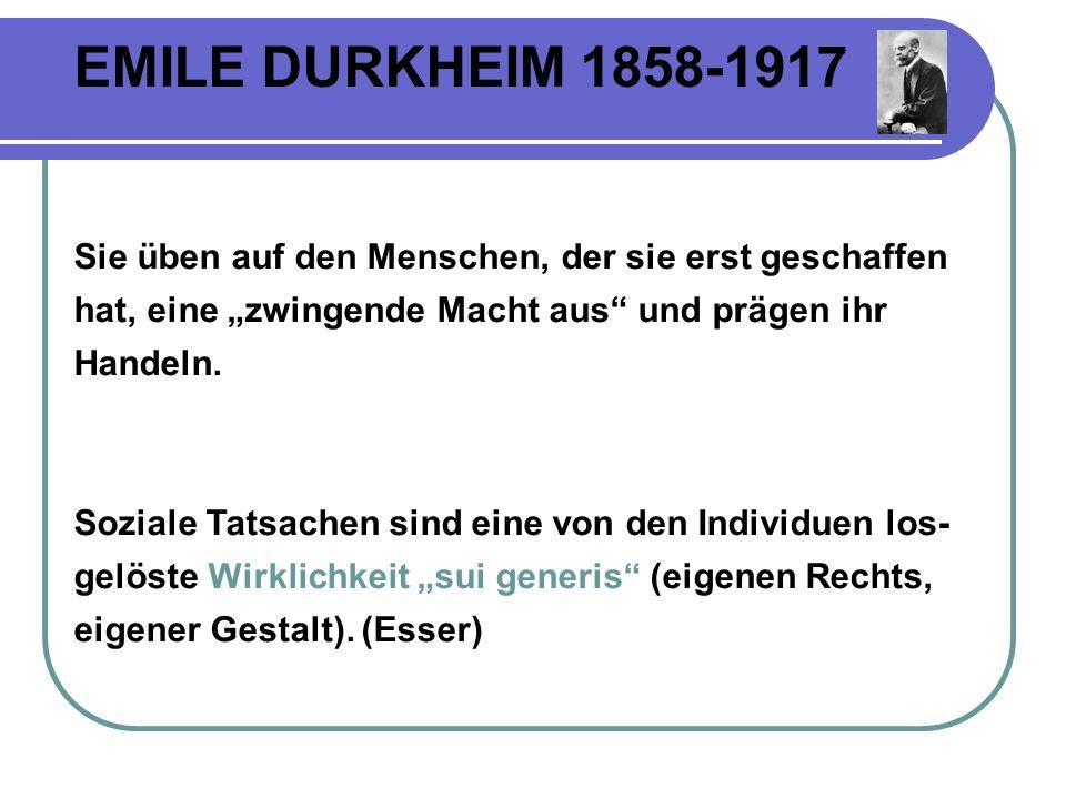 EMILE DURKHEIM 1858-1917 Sie üben auf den Menschen, der sie erst geschaffen hat, eine zwingende Macht aus und prägen ihr Handeln.