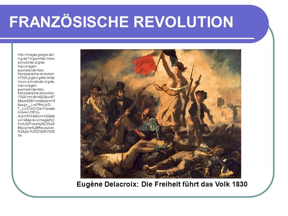 FRANZÖSISCHE REVOLUTION Eugène Delacroix: Die Freiheit führt das Volk 1830 http://images.google.de/i mgres?imgurl=http://www.