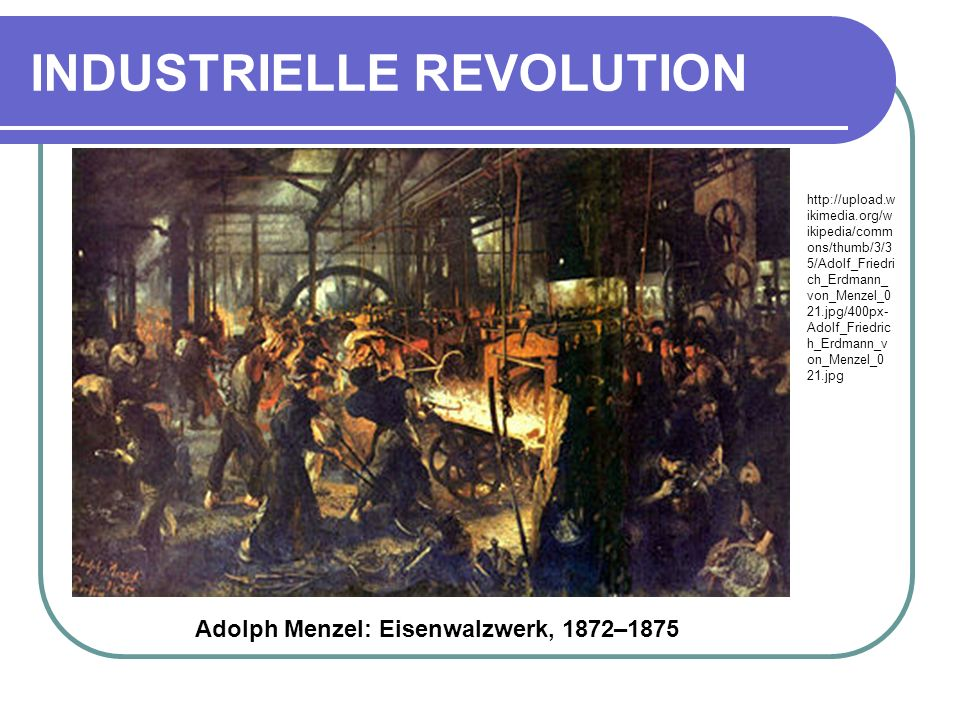 INDUSTRIELLE REVOLUTION Adolph Menzel: Eisenwalzwerk, 1872–1875 http://upload.w ikimedia.org/w ikipedia/comm ons/thumb/3/3 5/Adolf_Friedri ch_Erdmann_ von_Menzel_0 21.jpg/400px- Adolf_Friedric h_Erdmann_v on_Menzel_0 21.jpg