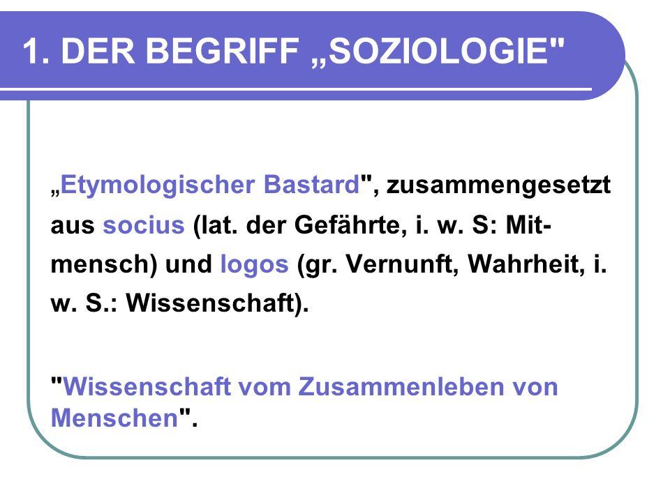 1.DER BEGRIFF SOZIOLOGIE Etymologischer Bastard , zusammengesetzt aus socius (lat.