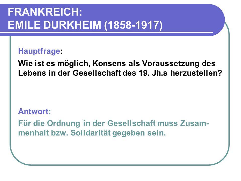 FRANKREICH: EMILE DURKHEIM (1858-1917) Hauptfrage: Wie ist es möglich, Konsens als Voraussetzung des Lebens in der Gesellschaft des 19.