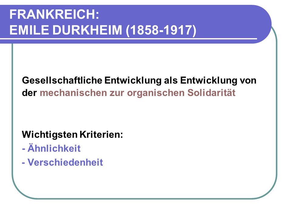FRANKREICH: EMILE DURKHEIM (1858-1917) Gesellschaftliche Entwicklung als Entwicklung von der mechanischen zur organischen Solidarität Wichtigsten Kriterien: - Ähnlichkeit - Verschiedenheit