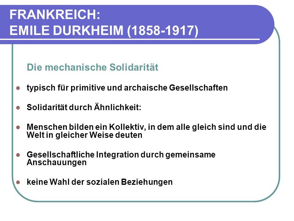 FRANKREICH: EMILE DURKHEIM (1858-1917) Die mechanische Solidarität typisch für primitive und archaische Gesellschaften Solidarität durch Ähnlichkeit: Menschen bilden ein Kollektiv, in dem alle gleich sind und die Welt in gleicher Weise deuten Gesellschaftliche Integration durch gemeinsame Anschauungen keine Wahl der sozialen Beziehungen