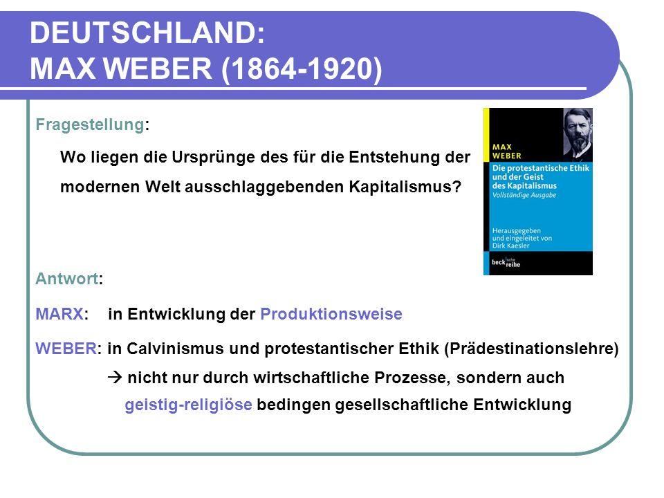 DEUTSCHLAND: MAX WEBER (1864-1920) Fragestellung: Wo liegen die Ursprünge des für die Entstehung der modernen Welt ausschlaggebenden Kapitalismus.