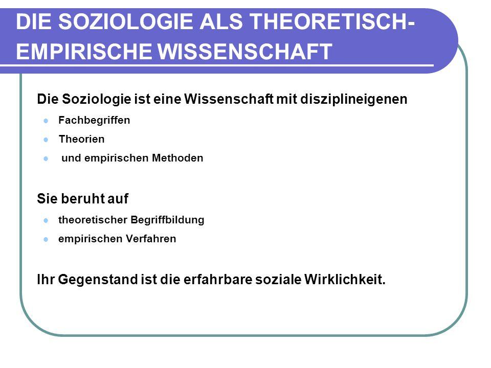 DIE SOZIOLOGIE ALS THEORETISCH- EMPIRISCHE WISSENSCHAFT Die Soziologie ist eine Wissenschaft mit disziplineigenen Fachbegriffen Theorien und empirischen Methoden Sie beruht auf theoretischer Begriffbildung empirischen Verfahren Ihr Gegenstand ist die erfahrbare soziale Wirklichkeit.