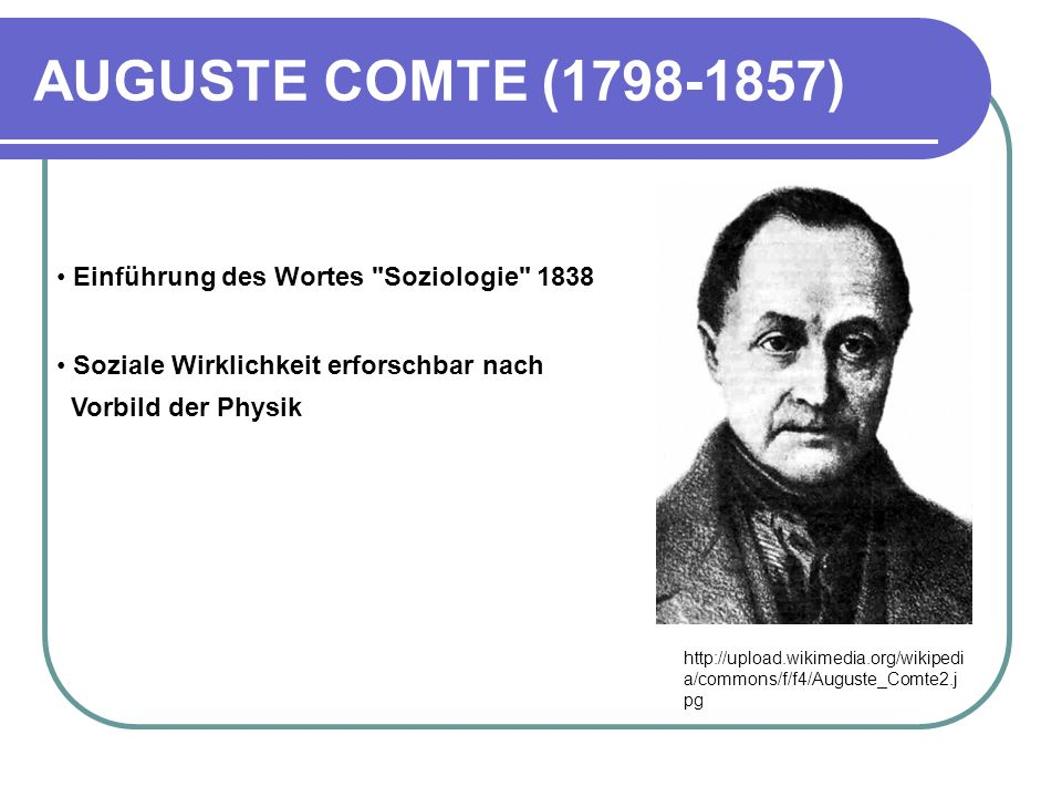 AUGUSTE COMTE (1798-1857) http://upload.wikimedia.org/wikipedi a/commons/f/f4/Auguste_Comte2.j pg Einführung des Wortes