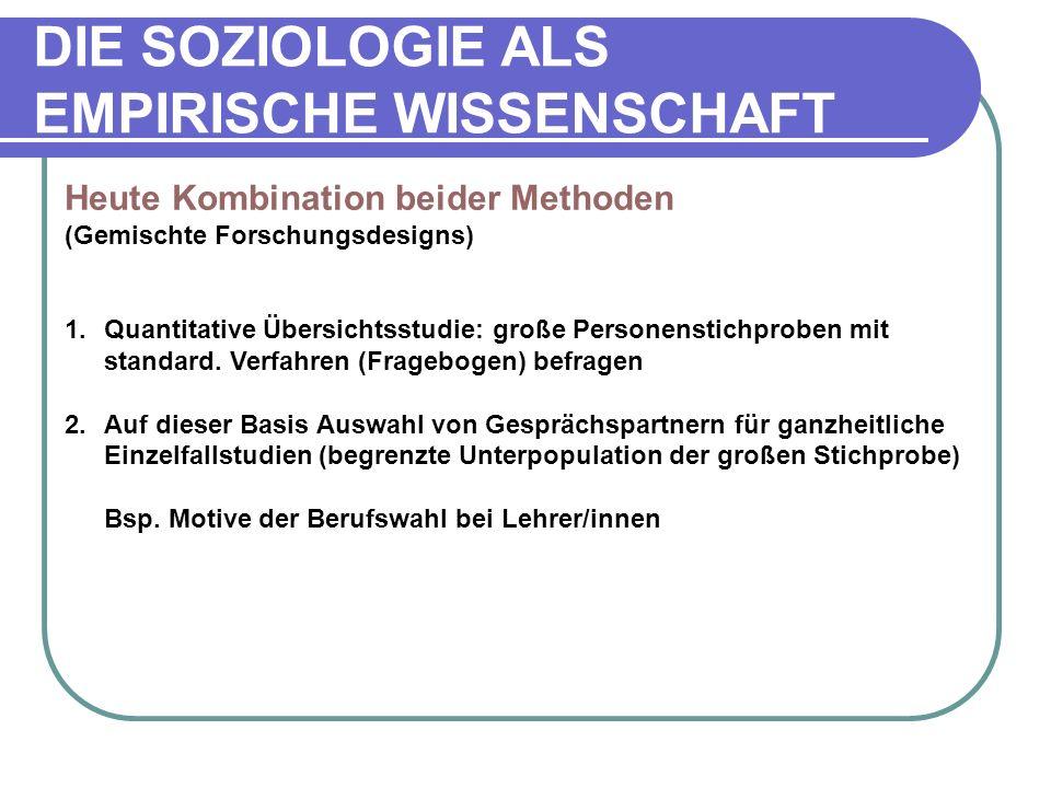 DIE SOZIOLOGIE ALS EMPIRISCHE WISSENSCHAFT Heute Kombination beider Methoden (Gemischte Forschungsdesigns) 1.Quantitative Übersichtsstudie: große Personenstichproben mit standard.