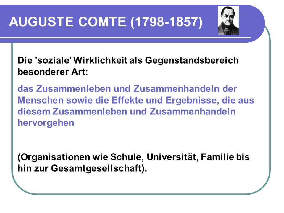 AUGUSTE COMTE (1798-1857) Soziologie als neue Wissenschaftsdisziplin, die sich – nach Vorbild der Naturwissenschaften  empirisch mit der erfahrbaren sozialen Wirklichkeit befasst.