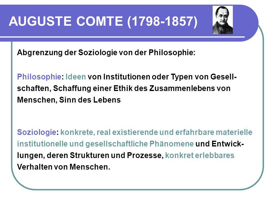 AUGUSTE COMTE (1798-1857) Sie will diese soziale Wirklichkeit ursächlich erklären und sie dann mit Hilfe des gewonnenen Wissens eventuell im Interesse einer besseren gesellschaftlichen Ordnung verändern.