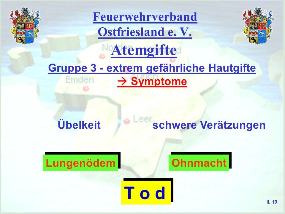 Feuerwehrverband Ostfriesland e. V. Atemgifte Gruppe 3 - extrem gefährliche Hautgifte Symptome schwere VerätzungenÜbelkeit Lungenödem Lungenödem Ohnma