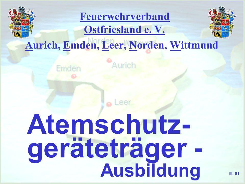 Feuerwehrverband Ostfriesland e. V. Aurich, Emden, Leer, Norden, Wittmund Atemschutz- geräteträger - Ausbildung III. 91