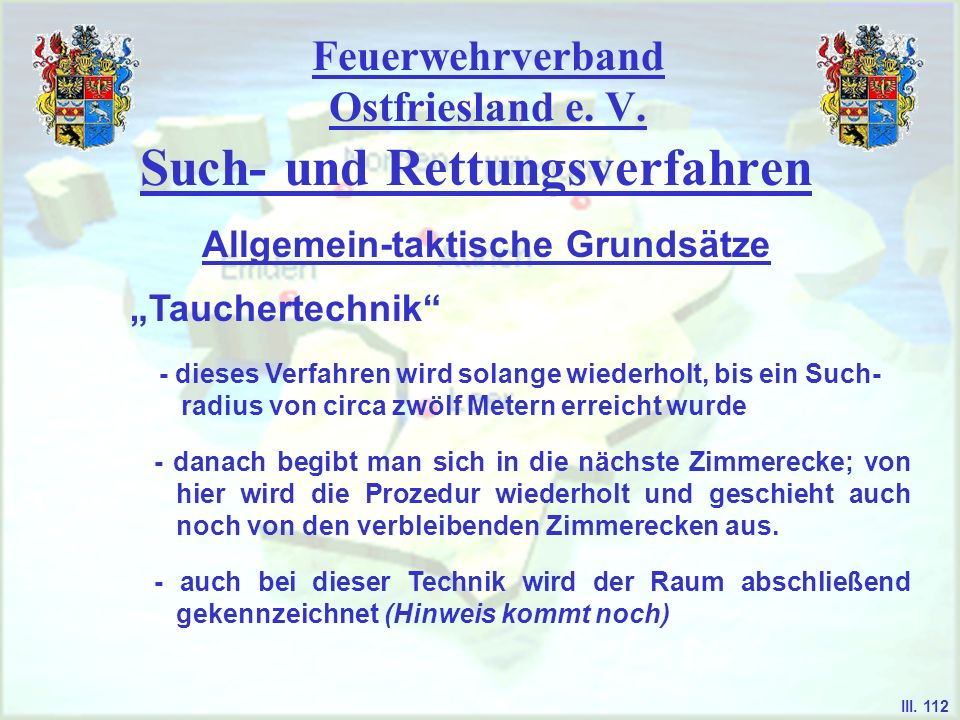 Feuerwehrverband Ostfriesland e. V. Such- und Rettungsverfahren Tauchertechnik Allgemein-taktische Grundsätze III. 112 - dieses Verfahren wird solange