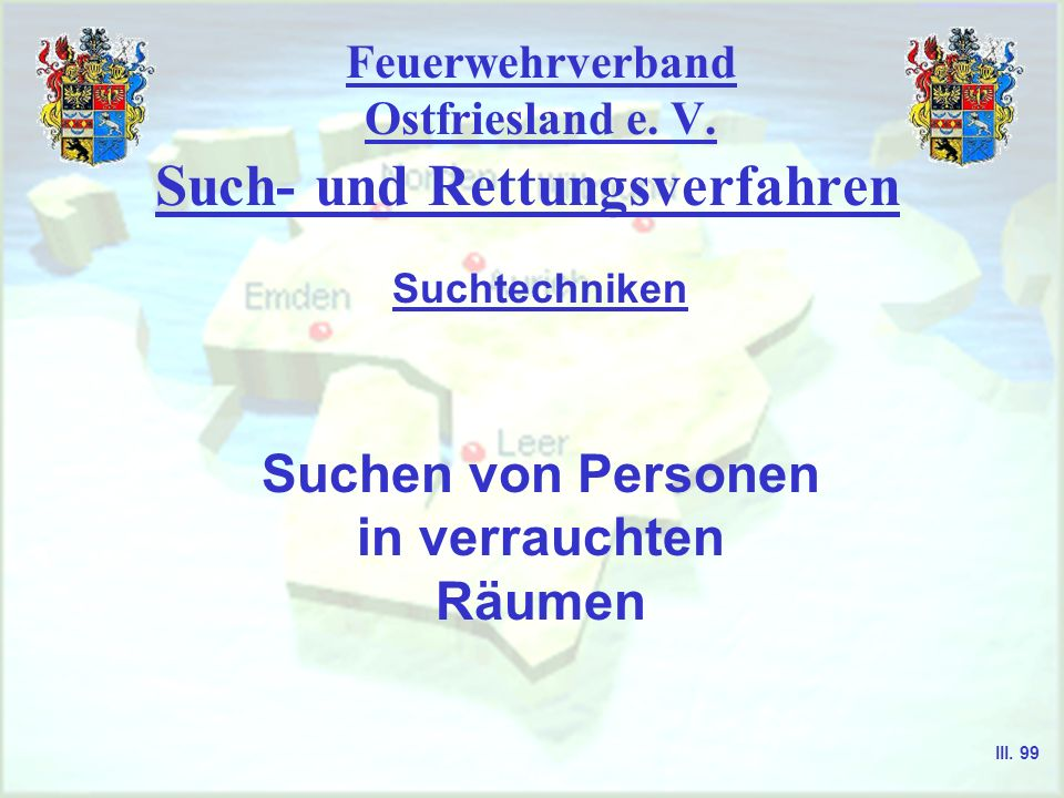 Feuerwehrverband Ostfriesland e. V. Such- und Rettungsverfahren Suchen von Personen in verrauchten Räumen Suchtechniken III. 99