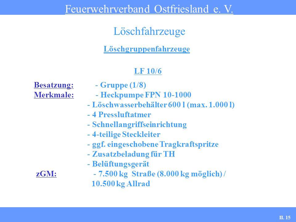 Löschgruppenfahrzeuge Feuerwehrverband Ostfriesland e. V. Löschfahrzeuge LF 10/6 Besatzung: - Gruppe (1/8) Merkmale: - Heckpumpe FPN 10-1000 - Löschwa