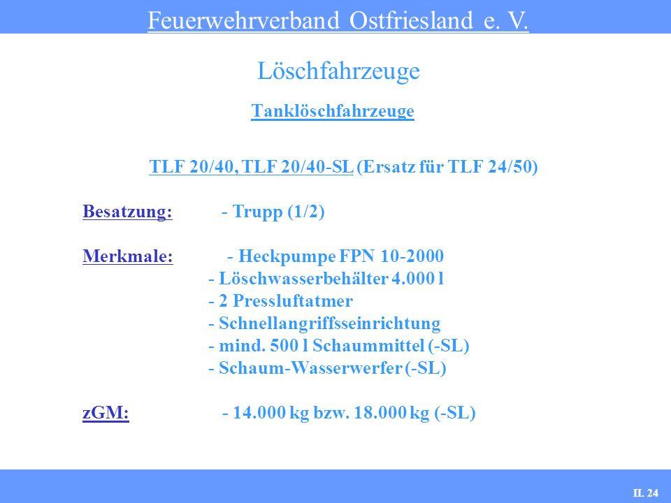 Tanklöschfahrzeuge Feuerwehrverband Ostfriesland e. V. Löschfahrzeuge TLF 20/40, TLF 20/40-SL (Ersatz für TLF 24/50) Besatzung: - Trupp (1/2) Merkmale