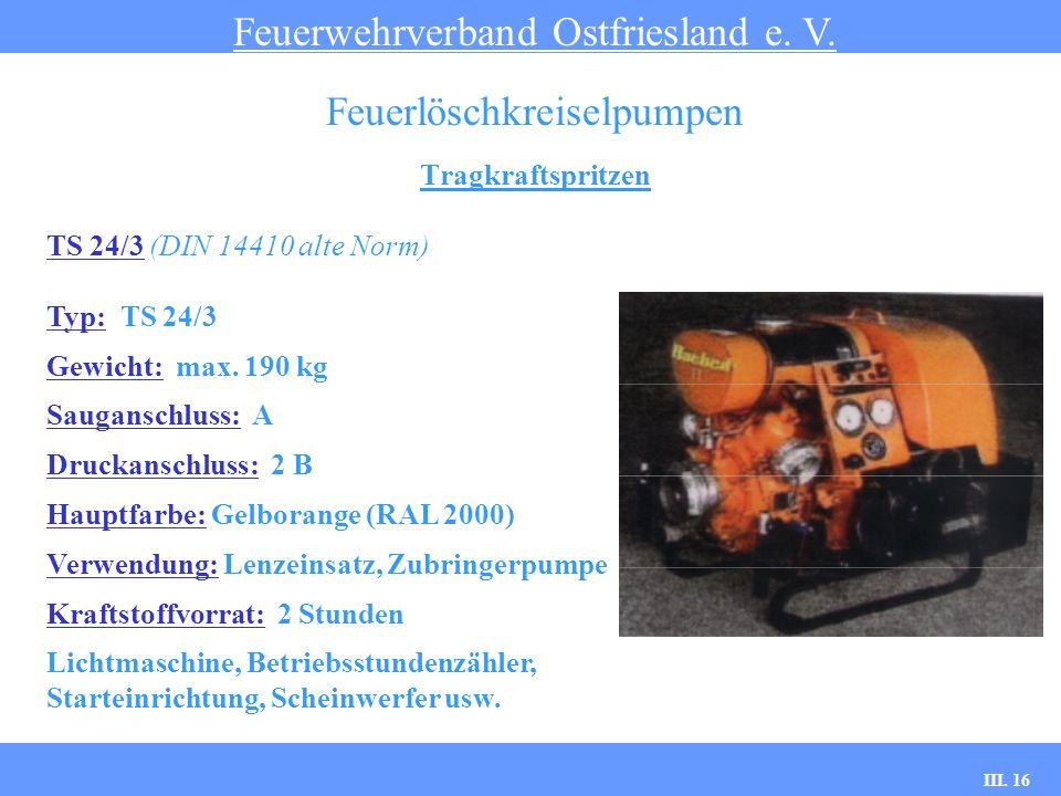 III. 16 Tragkraftspritzen Feuerwehrverband Ostfriesland e. V. Feuerlöschkreiselpumpen TS 24/3 (DIN 14410 alte Norm) Typ: TS 24/3 Gewicht: max. 190 kg