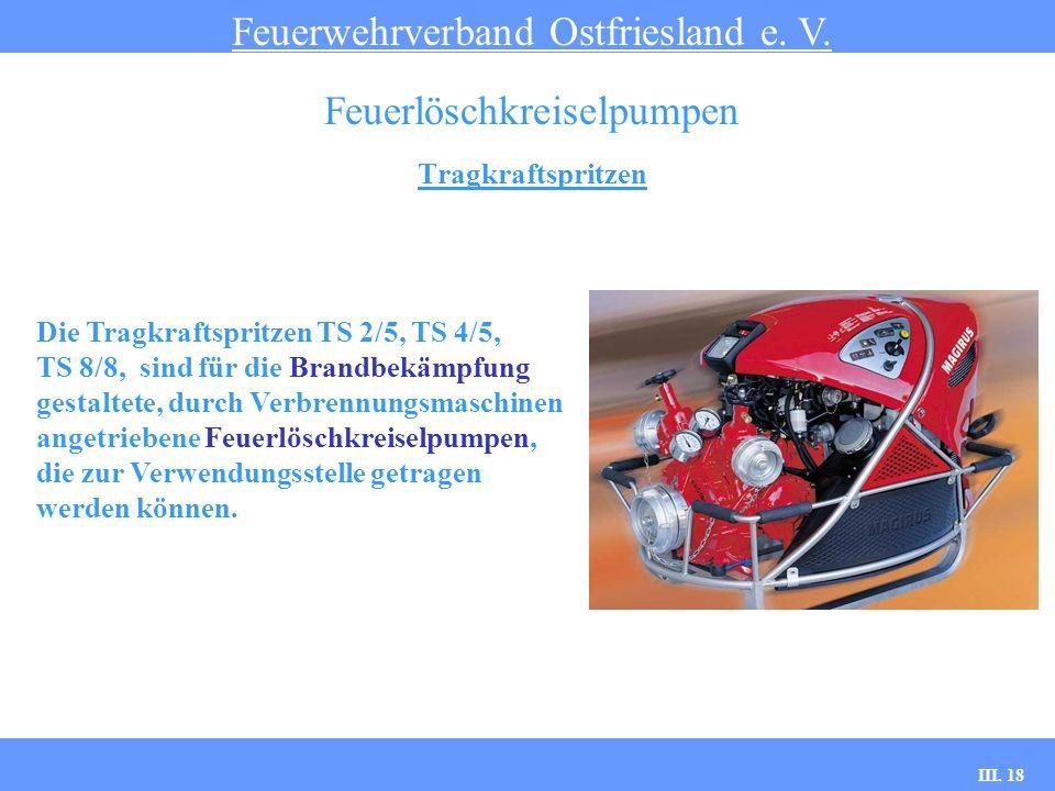 III. 18 Tragkraftspritzen Feuerwehrverband Ostfriesland e. V. Feuerlöschkreiselpumpen Die Tragkraftspritzen TS 2/5, TS 4/5, TS 8/8, sind für die Brand