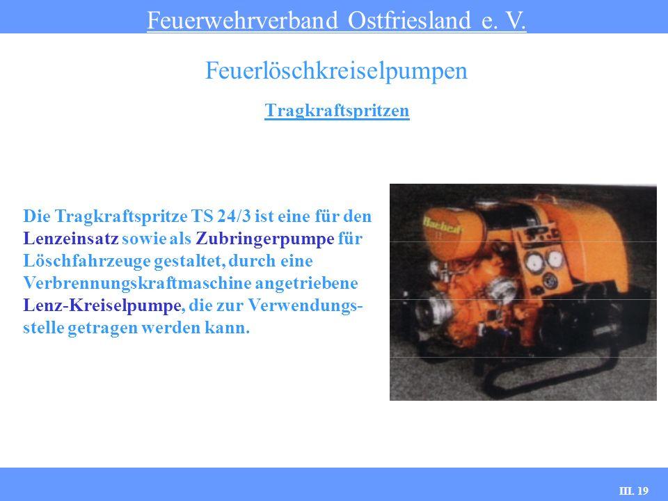 III. 19 Tragkraftspritzen Feuerwehrverband Ostfriesland e. V. Feuerlöschkreiselpumpen Die Tragkraftspritze TS 24/3 ist eine für den Lenzeinsatz sowie