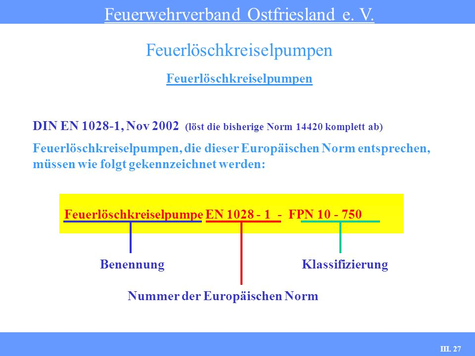 III. 27 Feuerlöschkreiselpumpen Feuerwehrverband Ostfriesland e. V. Feuerlöschkreiselpumpen DIN EN 1028-1, Nov 2002 (löst die bisherige Norm 14420 kom