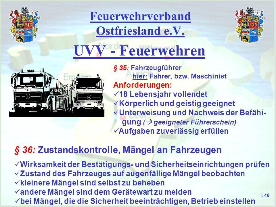Feuerwehrverband Ostfriesland e.V. UVV - Feuerwehren § 35: Fahrzeugführer hier: Fahrer, bzw. Maschinist Anforderungen: 18 Lebensjahr vollendet Körperl