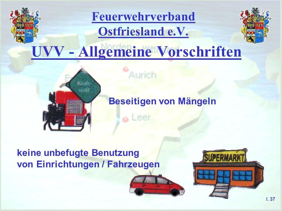 Feuerwehrverband Ostfriesland e.V. UVV - Allgemeine Vorschriften Beseitigen von Mängeln keine unbefugte Benutzung von Einrichtungen / Fahrzeugen I. 37