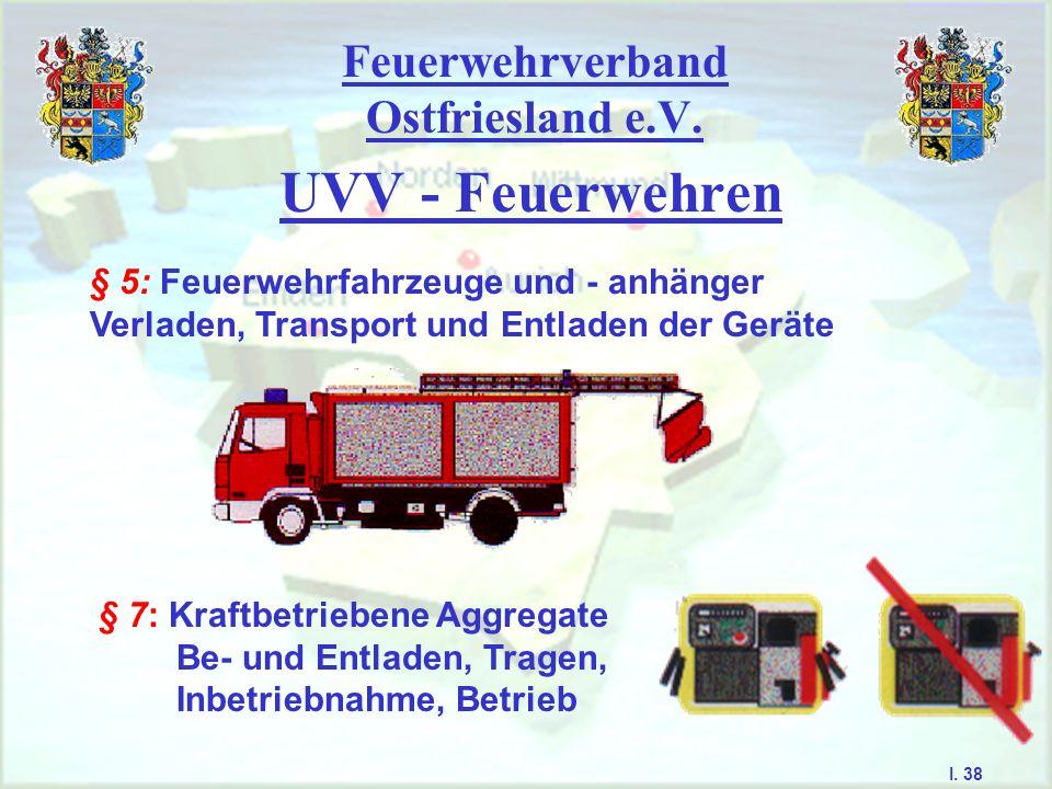 Feuerwehrverband Ostfriesland e.V. UVV - Feuerwehren § 5: Feuerwehrfahrzeuge und - anhänger Verladen, Transport und Entladen der Geräte § 7: Kraftbetr