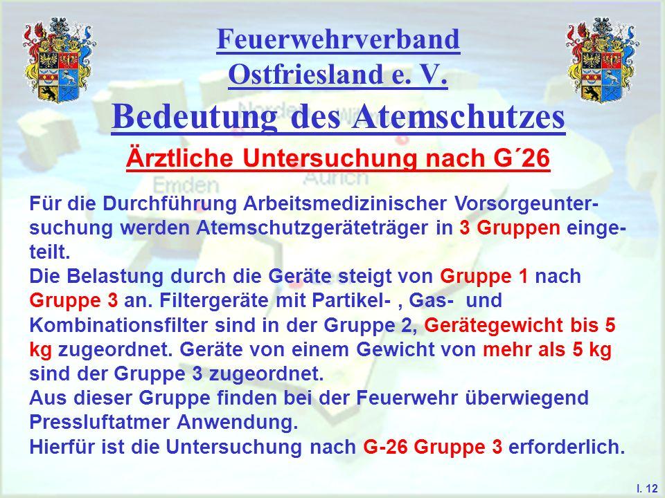 Feuerwehrverband Ostfriesland e. V. Bedeutung des Atemschutzes I. 12 Ärztliche Untersuchung nach G´26 Für die Durchführung Arbeitsmedizinischer Vorsor