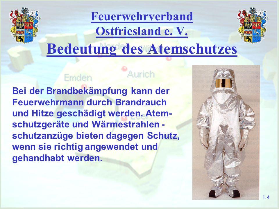 Feuerwehrverband Ostfriesland e. V. Bedeutung des Atemschutzes I. 4 Bei der Brandbekämpfung kann der Feuerwehrmann durch Brandrauch und Hitze geschädi