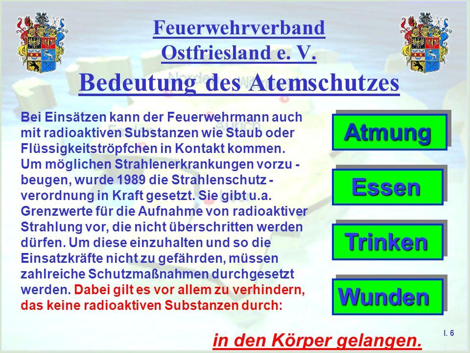 Feuerwehrverband Ostfriesland e. V. Bedeutung des Atemschutzes I. 6 Bei Einsätzen kann der Feuerwehrmann auch mit radioaktiven Substanzen wie Staub od