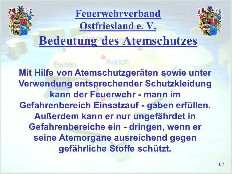 Feuerwehrverband Ostfriesland e. V. Bedeutung des Atemschutzes I. 7 Mit Hilfe von Atemschutzgeräten sowie unter Verwendung entsprechender Schutzkleidu