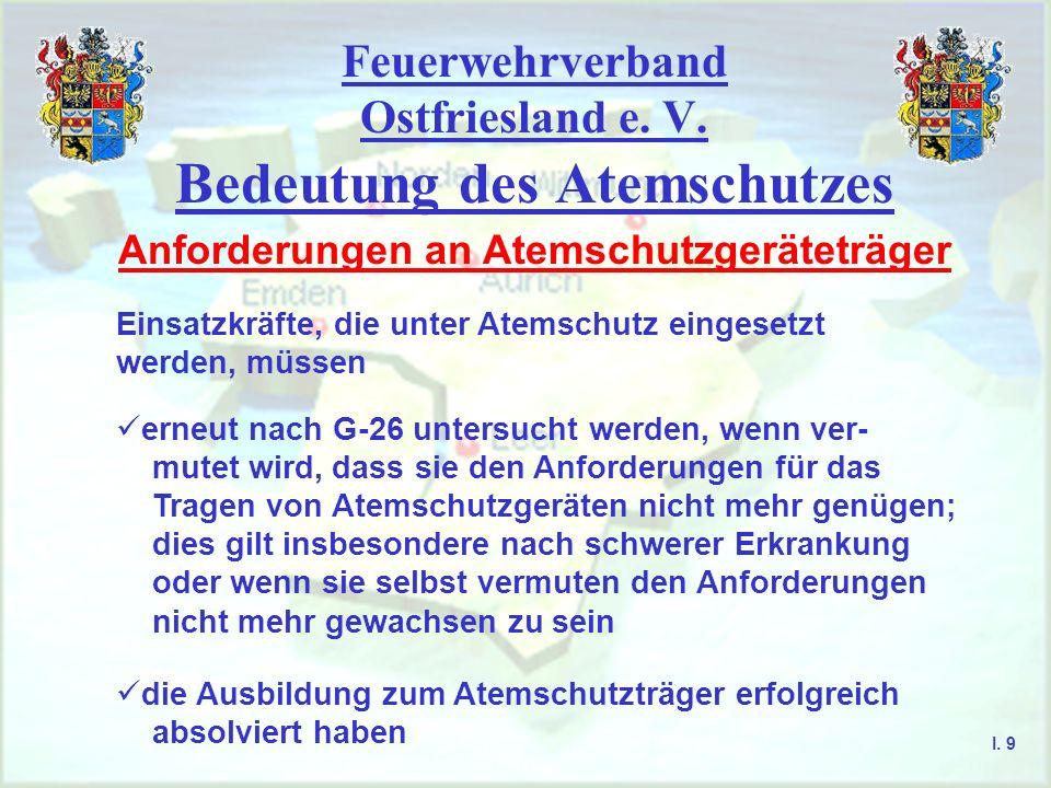 Feuerwehrverband Ostfriesland e. V. Bedeutung des Atemschutzes I. 9 Anforderungen an Atemschutzgeräteträger Einsatzkräfte, die unter Atemschutz einges
