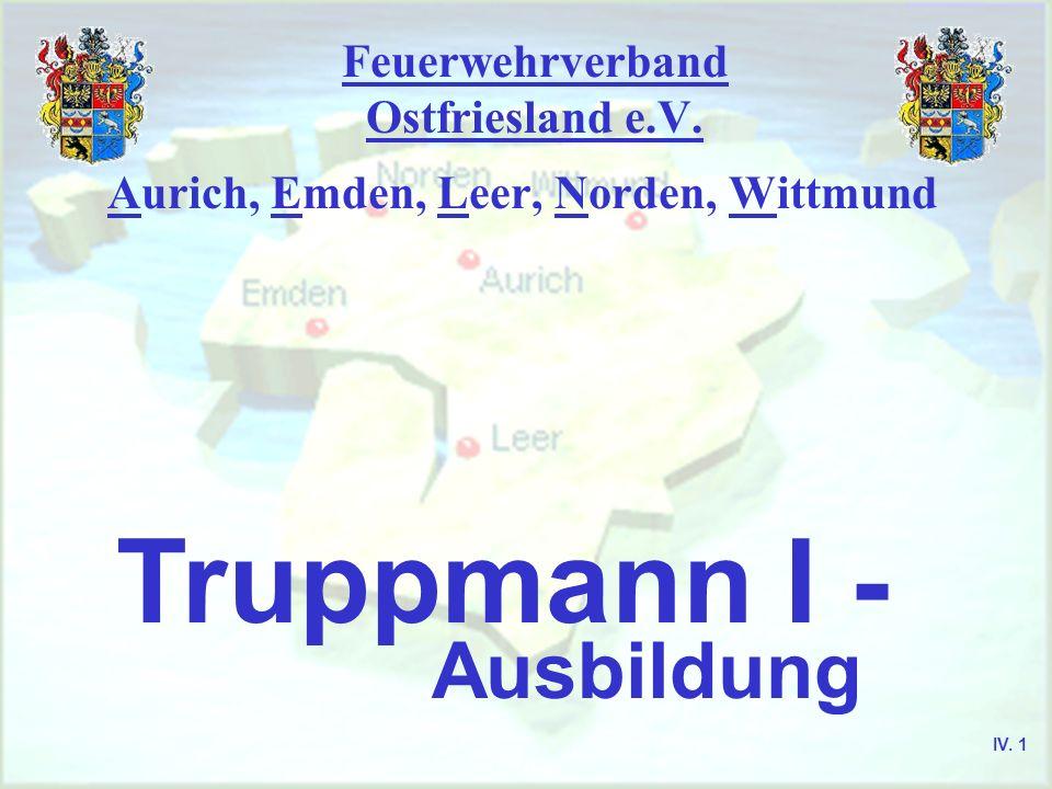 Feuerwehrverband Ostfriesland e.V. Aurich, Emden, Leer, Norden, Wittmund Truppmann I - Ausbildung IV. 1