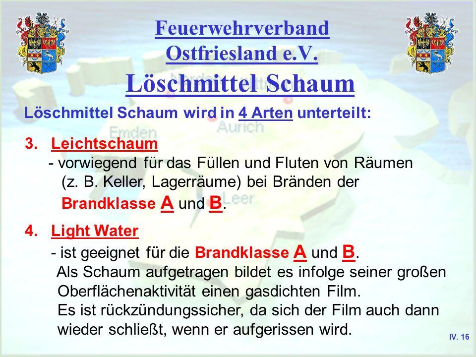 Feuerwehrverband Ostfriesland e.V. Löschmittel Schaum Löschmittel Schaum wird in 4 Arten unterteilt: 3. Leichtschaum - vorwiegend für das Füllen und F