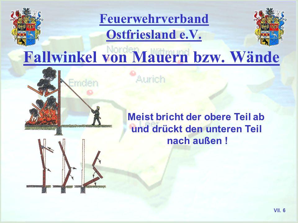 Feuerwehrverband Ostfriesland e.V. Fallwinkel von Mauern bzw. Wände Meist bricht der obere Teil ab und drückt den unteren Teil nach außen ! VII. 6