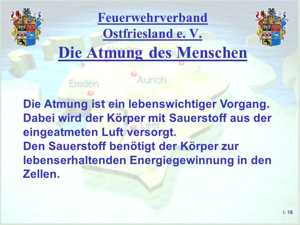 Feuerwehrverband Ostfriesland e. V. Die Atmung des Menschen I. 16 Die Atmung ist ein lebenswichtiger Vorgang. Dabei wird der Körper mit Sauerstoff aus