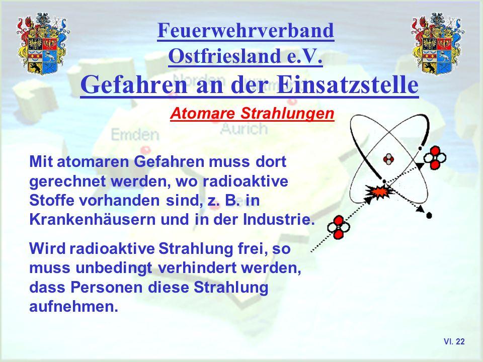 Feuerwehrverband Ostfriesland e.V. Gefahren an der Einsatzstelle Atomare Strahlungen Mit atomaren Gefahren muss dort gerechnet werden, wo radioaktive