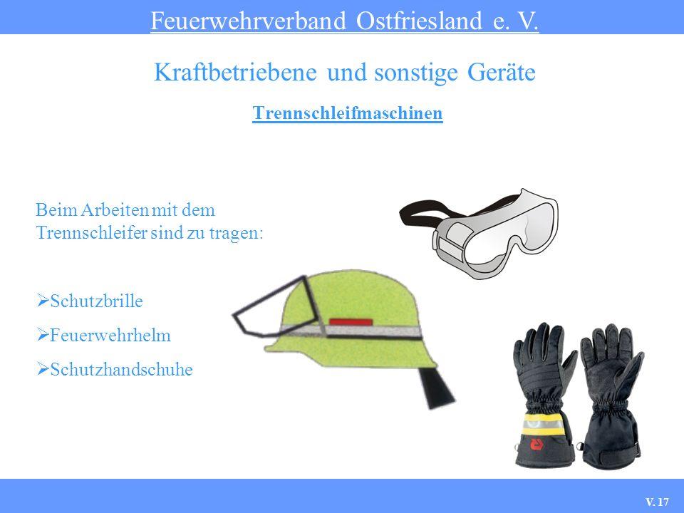 Trennschleifmaschinen Feuerwehrverband Ostfriesland e. V. Kraftbetriebene und sonstige Geräte Beim Arbeiten mit dem Trennschleifer sind zu tragen: Sch