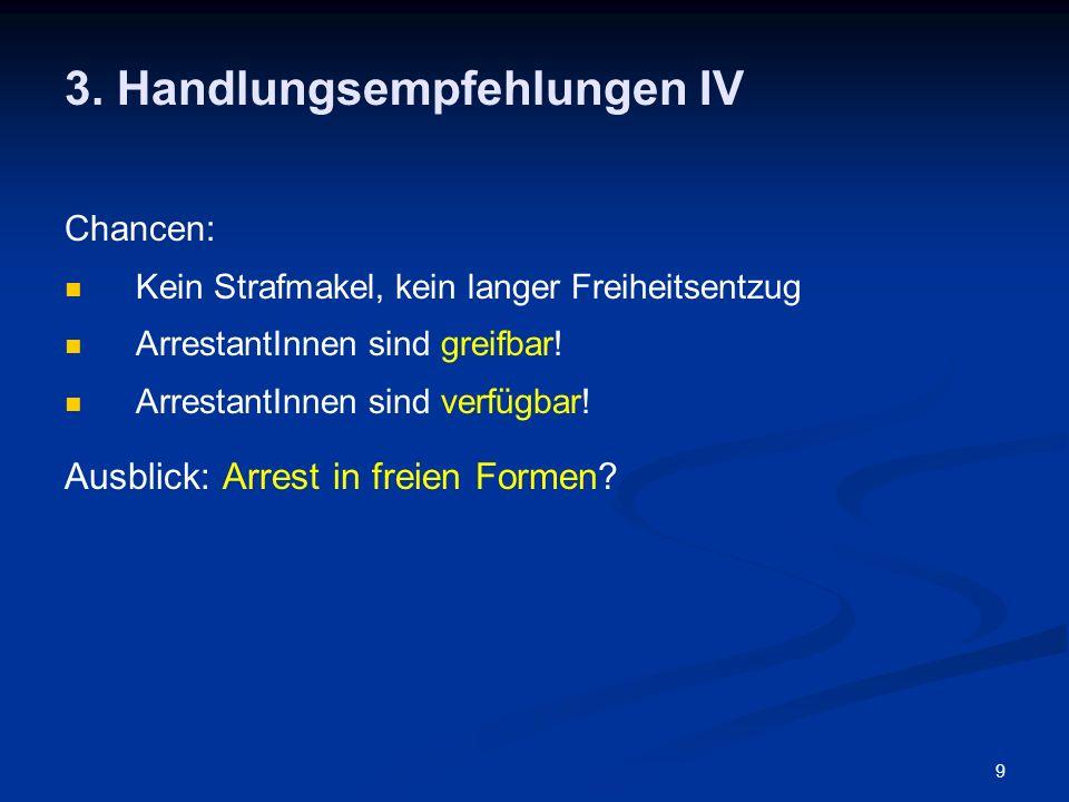 9 3. Handlungsempfehlungen IV Chancen: Kein Strafmakel, kein langer Freiheitsentzug ArrestantInnen sind greifbar! ArrestantInnen sind verfügbar! Ausbl