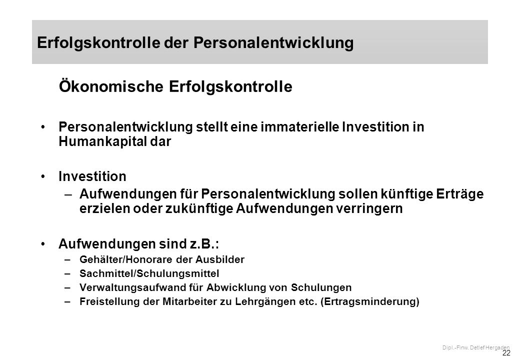 22 Dipl.-Finw. Detlef Hergaden Ökonomische Erfolgskontrolle Personalentwicklung stellt eine immaterielle Investition in Humankapital dar Investition –