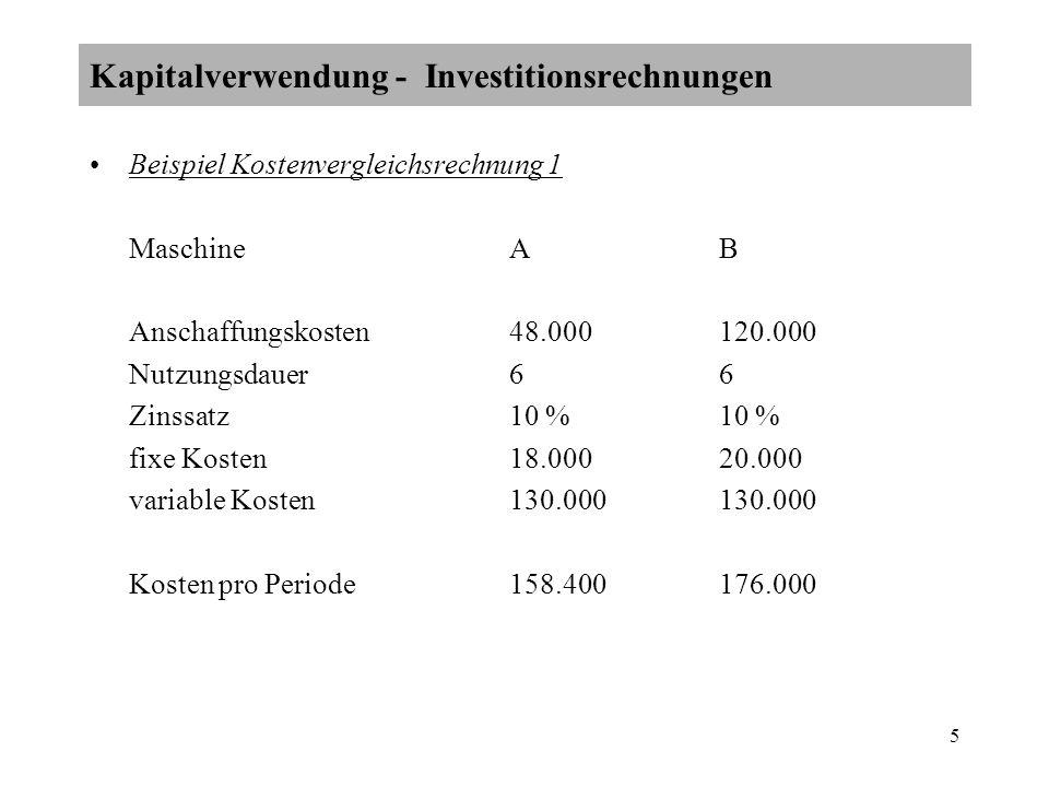 5 Beispiel Kostenvergleichsrechnung 1 MaschineA B Anschaffungskosten48.000120.000 Nutzungsdauer66 Zinssatz10 % 10 % fixe Kosten18.00020.000 variable Kosten130.000130.000 Kosten pro Periode158.400176.000 Kapitalverwendung - Investitionsrechnungen