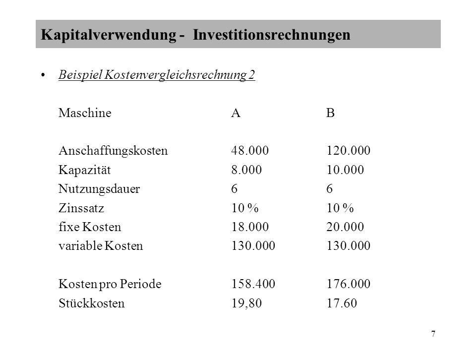7 Beispiel Kostenvergleichsrechnung 2 MaschineA B Anschaffungskosten48.000120.000 Kapazität8.00010.000 Nutzungsdauer66 Zinssatz10 % 10 % fixe Kosten18.00020.000 variable Kosten 130.000130.000 Kosten pro Periode158.400176.000 Stückkosten19,8017.60 Kapitalverwendung - Investitionsrechnungen