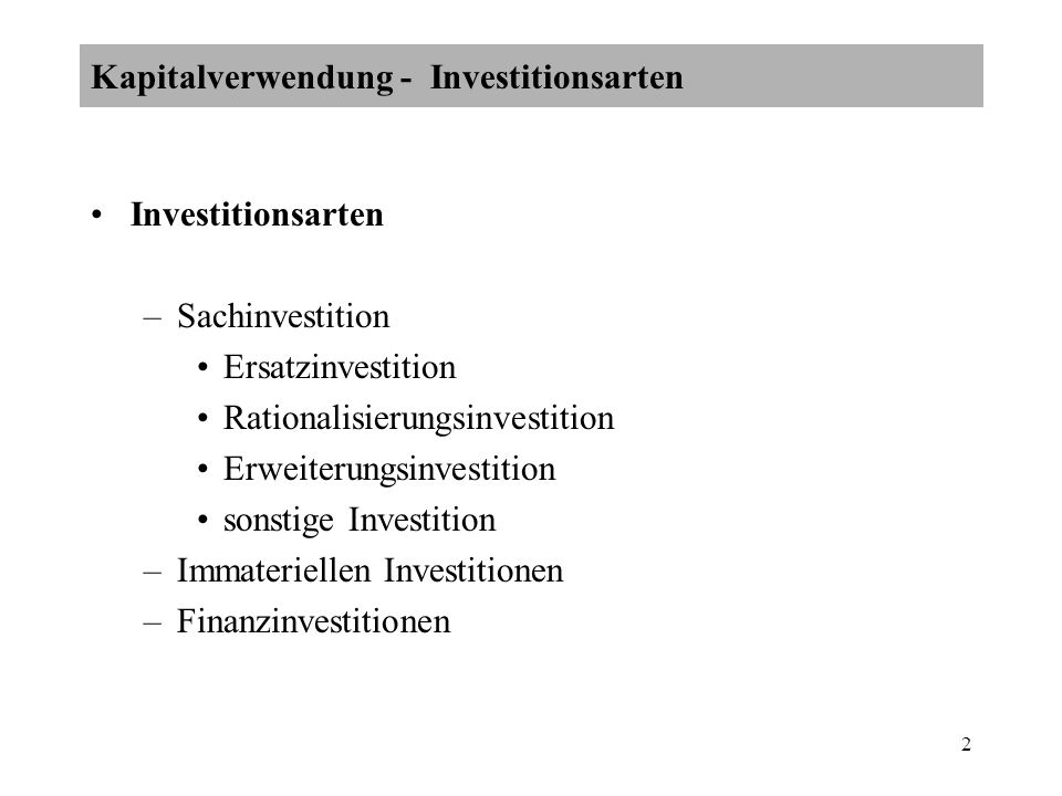 2 Investitionsarten –Sachinvestition Ersatzinvestition Rationalisierungsinvestition Erweiterungsinvestition sonstige Investition –Immateriellen Investitionen –Finanzinvestitionen Kapitalverwendung - Investitionsarten