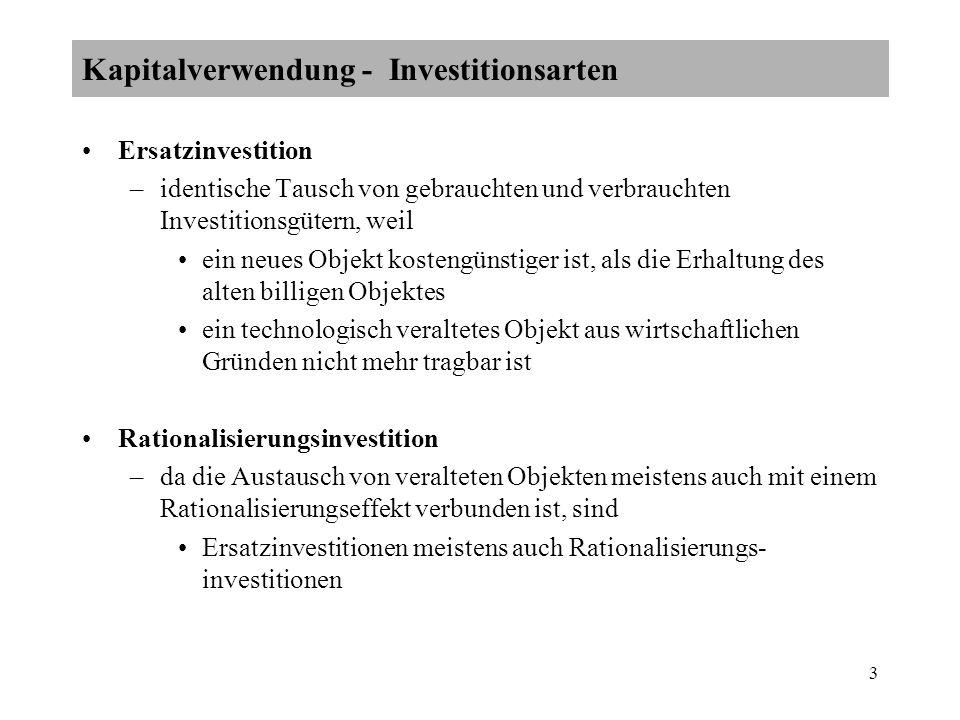 3 Ersatzinvestition –identische Tausch von gebrauchten und verbrauchten Investitionsgütern, weil ein neues Objekt kostengünstiger ist, als die Erhaltung des alten billigen Objektes ein technologisch veraltetes Objekt aus wirtschaftlichen Gründen nicht mehr tragbar ist Rationalisierungsinvestition –da die Austausch von veralteten Objekten meistens auch mit einem Rationalisierungseffekt verbunden ist, sind Ersatzinvestitionen meistens auch Rationalisierungs- investitionen Kapitalverwendung - Investitionsarten