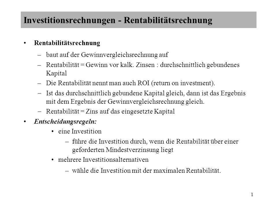 1 Investitionsrechnungen - Rentabilitätsrechnung Rentabilitätsrechnung –baut auf der Gewinnvergleichsrechnung auf –Rentabilität = Gewinn vor kalk. Zin