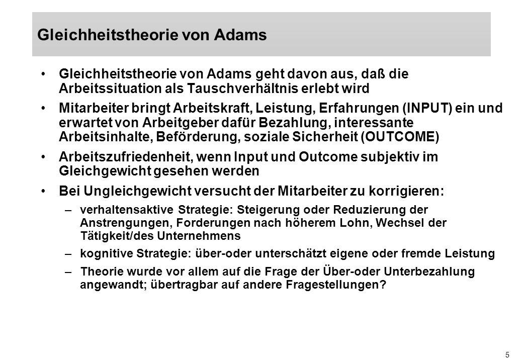 5 Gleichheitstheorie von Adams geht davon aus, daß die Arbeitssituation als Tauschverhältnis erlebt wird Mitarbeiter bringt Arbeitskraft, Leistung, Er