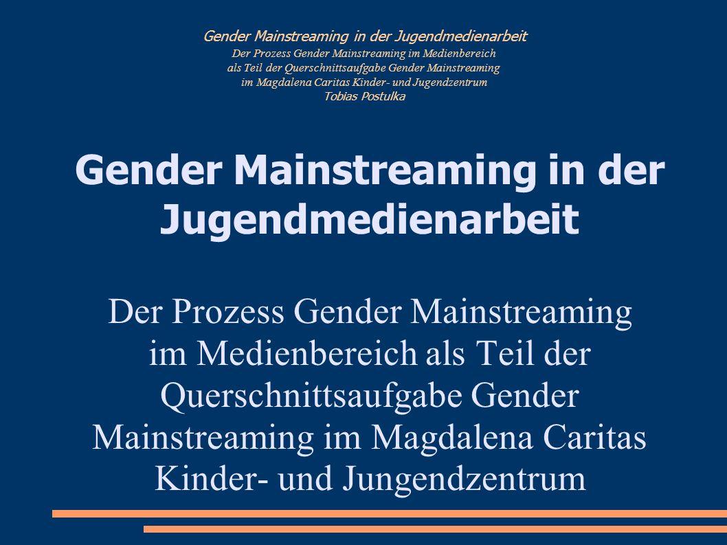 Gender Mainstreaming in der Jugendmedienarbeit Der Prozess Gender Mainstreaming im Medienbereich als Teil der Querschnittsaufgabe Gender Mainstreaming im Magdalena Caritas Kinder- und Jugendzentrum Tobias Postulka - Warum Gender Mainstreaming in der Medienarbeit.