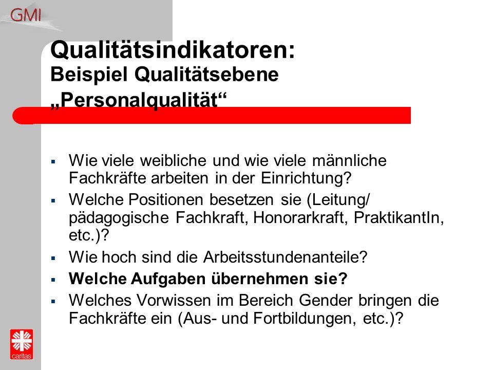 Qualitätsindikatoren: Beispiel Qualitätsebene Personalqualität Wie viele weibliche und wie viele männliche Fachkräfte arbeiten in der Einrichtung? Wel